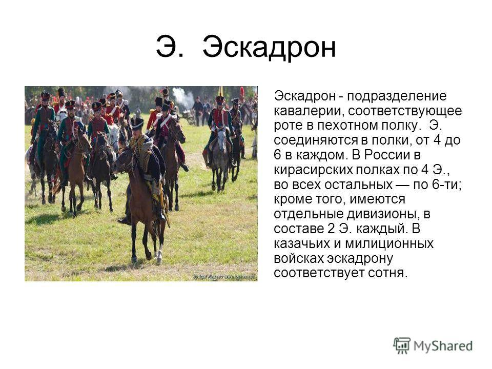 Э. Эскадрон Эскадрон - подразделение кавалерии, соответствующее роте в пехотном полку. Э. соединяются в полки, от 4 до 6 в каждом. В России в кирасирских полках по 4 Э., во всех остальных по 6-ти; кроме того, имеются отдельные дивизионы, в составе 2