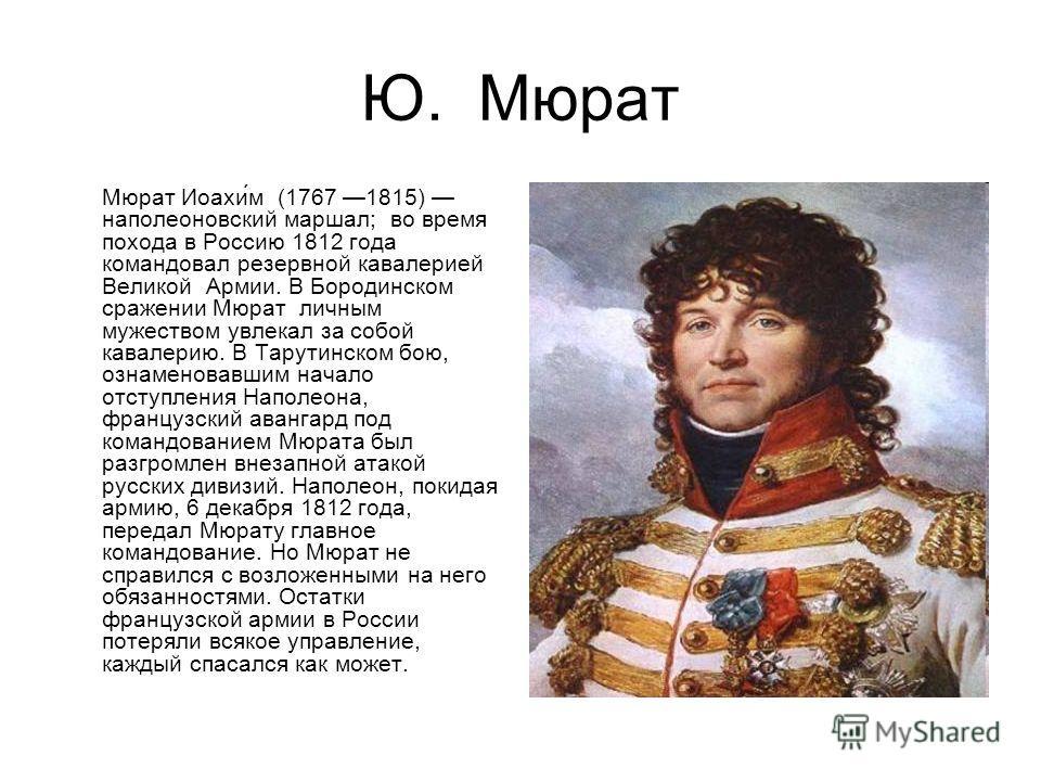 Ю. Мюрат Мюрат Иоахи́м (1767 1815) наполеоновский маршал; во время похода в Россию 1812 года командовал резервной кавалерией Великой Армии. В Бородинском сражении Мюрат личным мужеством увлекал за собой кавалерию. В Тарутинском бою, ознаменовавшим на