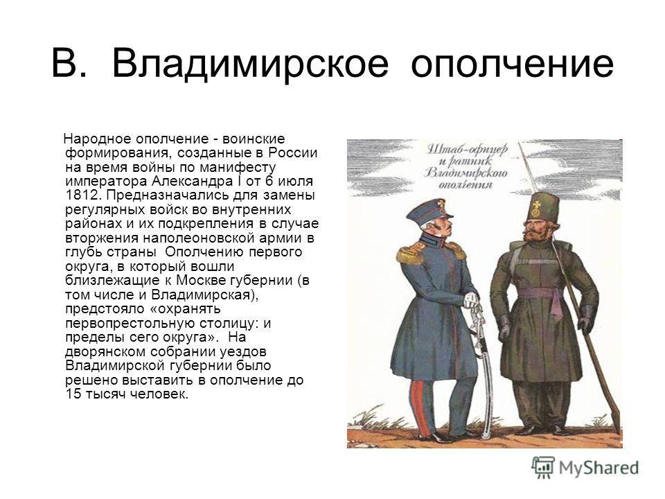 В. Владимирское ополчение Народное ополчение - воинские формирования, созданные в России на время войны по манифесту императора Александра I от 6 июля 1812. Предназначались для замены регулярных войск во внутренних районах и их подкрепления в случае