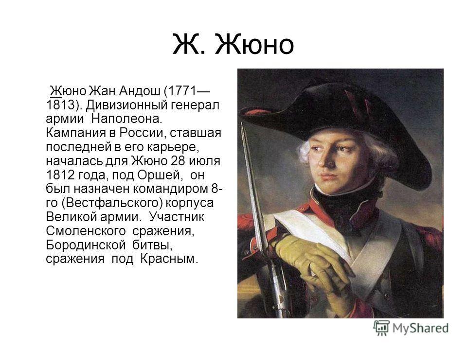 Ж. Жюно Жюно Жан Андош (1771 1813). Дивизионный генерал армии Наполеона. Кампания в России, ставшая последней в его карьере, началась для Жюно 28 июля 1812 года, под Оршей, он был назначен командиром 8- го (Вестфальского) корпуса Великой армии. Участ