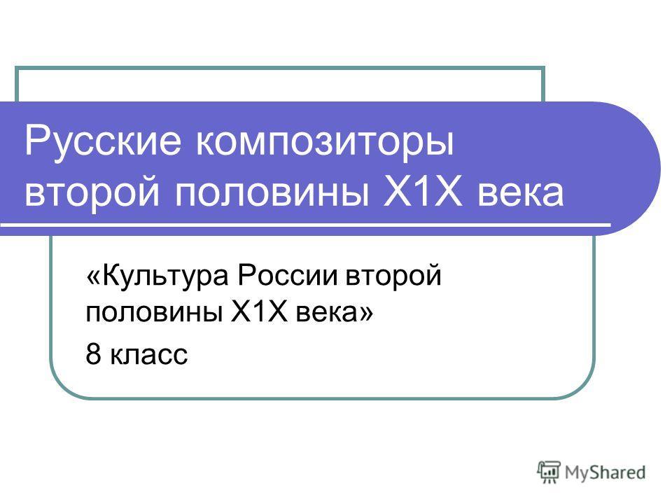 Русские композиторы второй половины Х1Х века «Культура России второй половины Х1Х века» 8 класс
