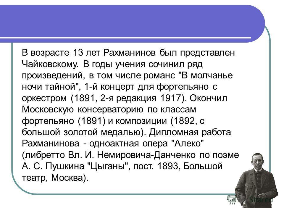 В возрасте 13 лет Рахманинов был представлен Чайковскому. В годы учения сочинил ряд произведений, в том числе романс