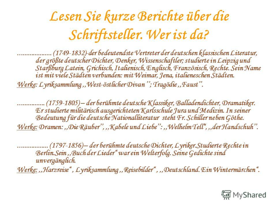 Lesen Sie kurze Berichte über die Schriftsteller. Wer ist da?.................... (1749-1832)-der bedeutendste Vertreter der deutschen klassischen Literatur, der größte deutscher Dichter, Denker, Wissenschaftler; studierte in Leipzig und Starßburg La