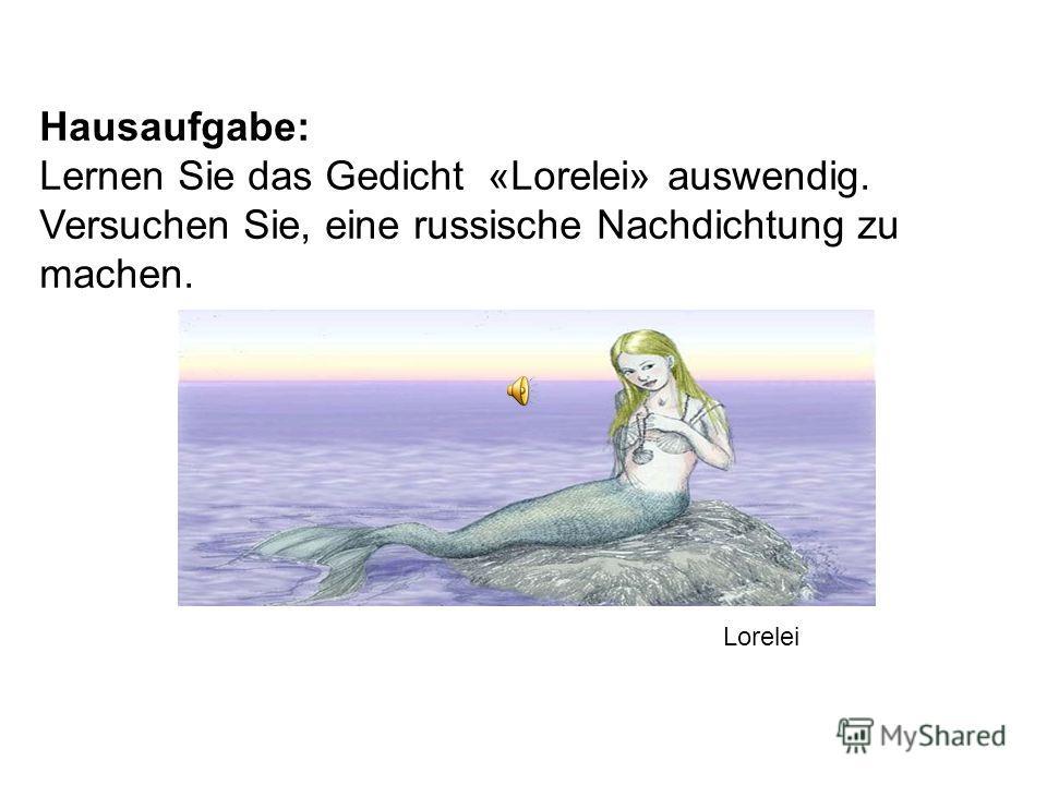 Hausaufgabe: Lernen Sie das Gedicht «Lorelei» auswendig. Versuchen Sie, eine russische Nachdichtung zu machen. Lorelei