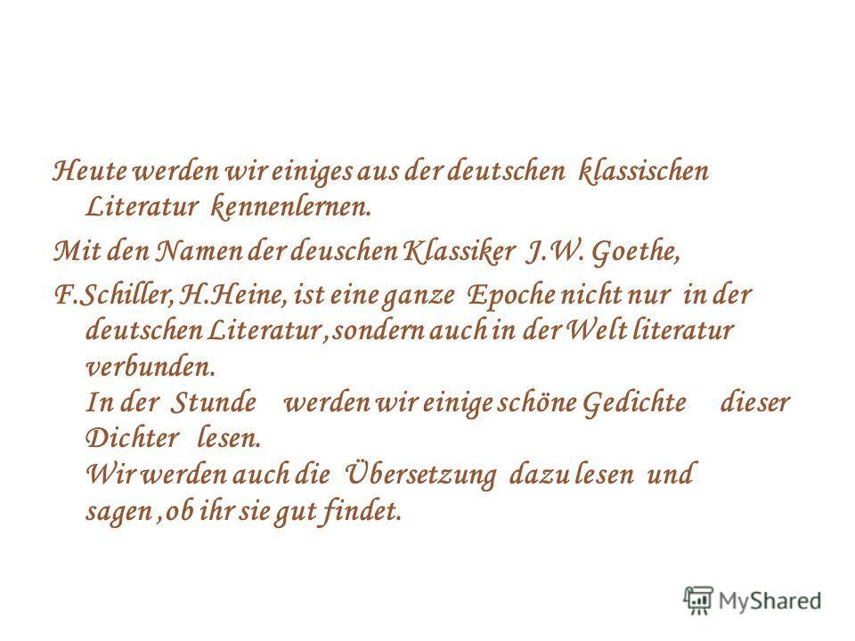 Heute werden wir einiges aus der deutschen klassischen Literatur kennenlernen. Mit den Namen der deuschen Klassiker J.W. Goethe, F.Schiller, H.Heine, ist eine ganze Epoche nicht nur in der deutschen Literatur,sondern auch in der Welt literatur verbun
