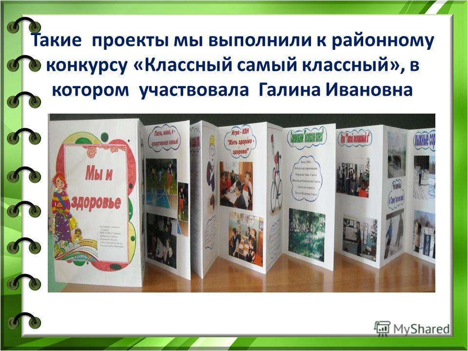 Такие проекты мы выполнили к районному конкурсу «Классный самый классный», в котором участвовала Галина Ивановна