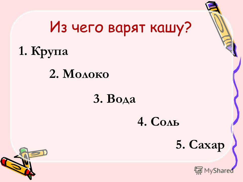 Из чего варят кашу? 1. Крупа 2. Молоко 3. Вода 4. Соль 5. Сахар