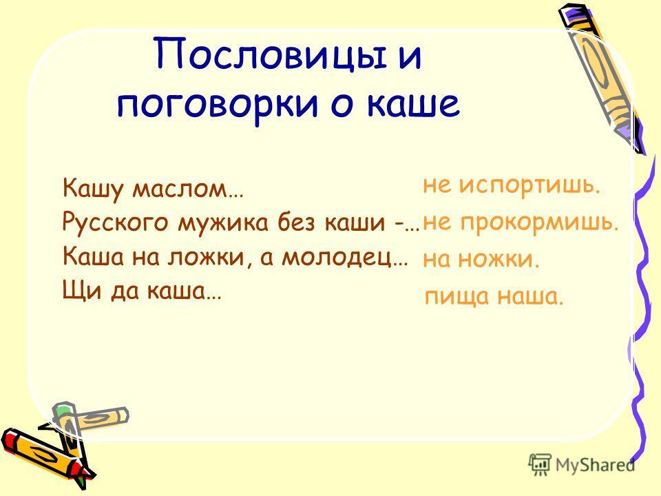 Пословицы и поговорки о каше Кашу маслом… Русского мужика без каши -… Каша на ложки, а молодец… Щи да каша… не испортишь. не прокормишь. на ножки. пища наша.