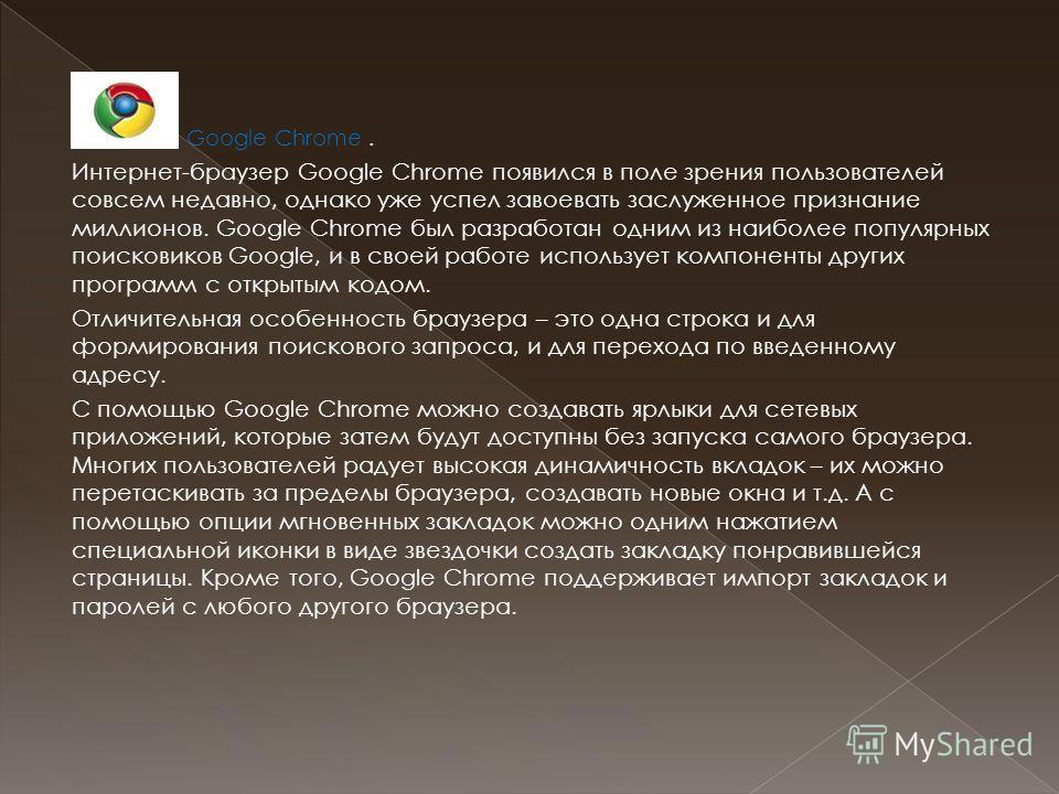 Google Chrome. Интернет-браузер Google Chrome появился в поле зрения пользователей совсем недавно, однако уже успел завоевать заслуженное признание миллионов. Google Chrome был разработан одним из наиболее популярных поисковиков Google, и в своей раб