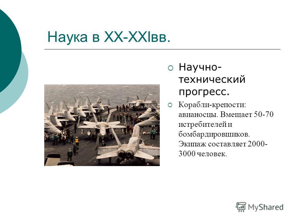 Наука в XX-XXIвв. Научно- технический прогресс. Корабли-крепости: авианосцы. Вмещает 50-70 истребителей и бомбардировщиков. Экипаж составляет 2000- 3000 человек.