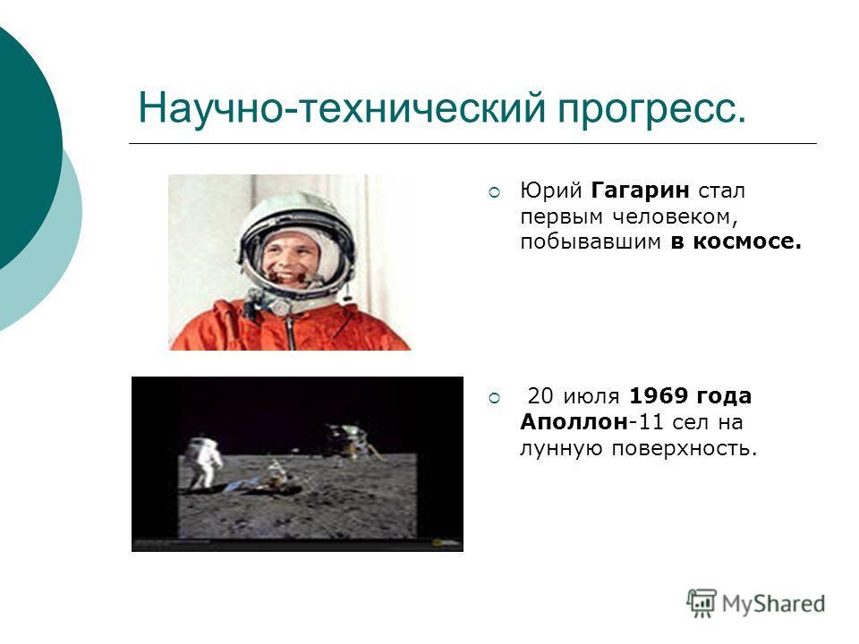 Научно-технический прогресс. Юрий Гагарин стал первым человеком, побывавшим в космосе. 20 июля 1969 года Аполлон-11 сел на лунную поверхность.