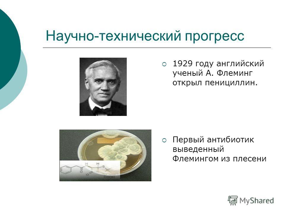 Научно-технический прогресс 1929 году английский ученый А. Флеминг открыл пенициллин. Первый антибиотик выведенный Флемингом из плесени