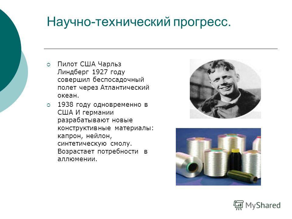 Научно-технический прогресс. Пилот США Чарльз Линдберг 1927 году совершил беспосадочный полет через Атлантический океан. 1938 году одновременно в США И германии разрабатывают новые конструктивные материалы: капрон, нейлон, синтетическую смолу. Возрас
