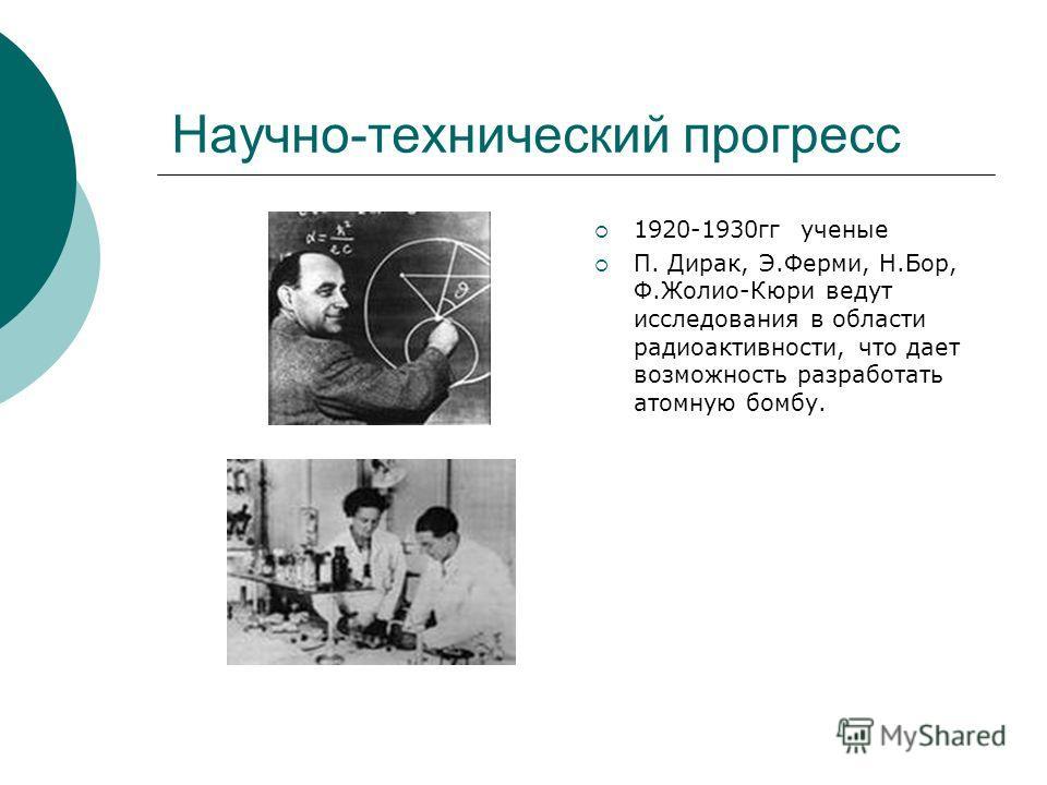 Научно-технический прогресс 1920-1930гг ученые П. Дирак, Э.Ферми, Н.Бор, Ф.Жолио-Кюри ведут исследования в области радиоактивности, что дает возможность разработать атомную бомбу.