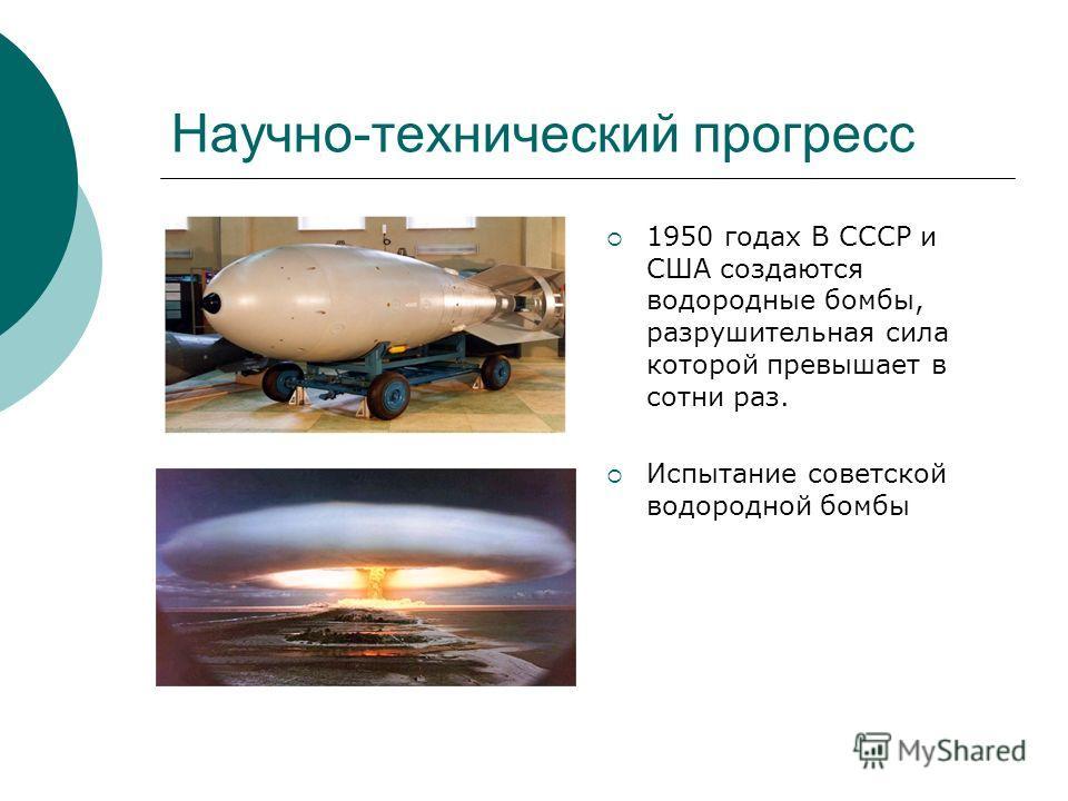 Научно-технический прогресс 1950 годах В СССР и США создаются водородные бомбы, разрушительная сила которой превышает в сотни раз. Испытание советской водородной бомбы