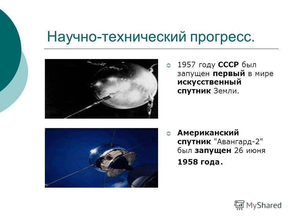 Научно-технический прогресс. 1957 году СССР был запущен первый в мире искусственный спутник Земли. Американский спутник Авангард-2 был запущен 26 июня 1958 года.