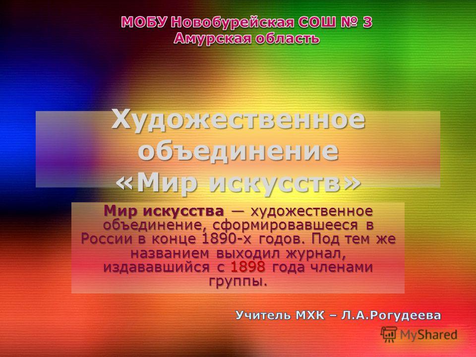 Художественное объединение «Мир искусств» Мир искусства художественное объединение, сформировавшееся в России в конце 1890-х годов. Под тем же названием выходил журнал, издававшийся с 1898 года членами группы.
