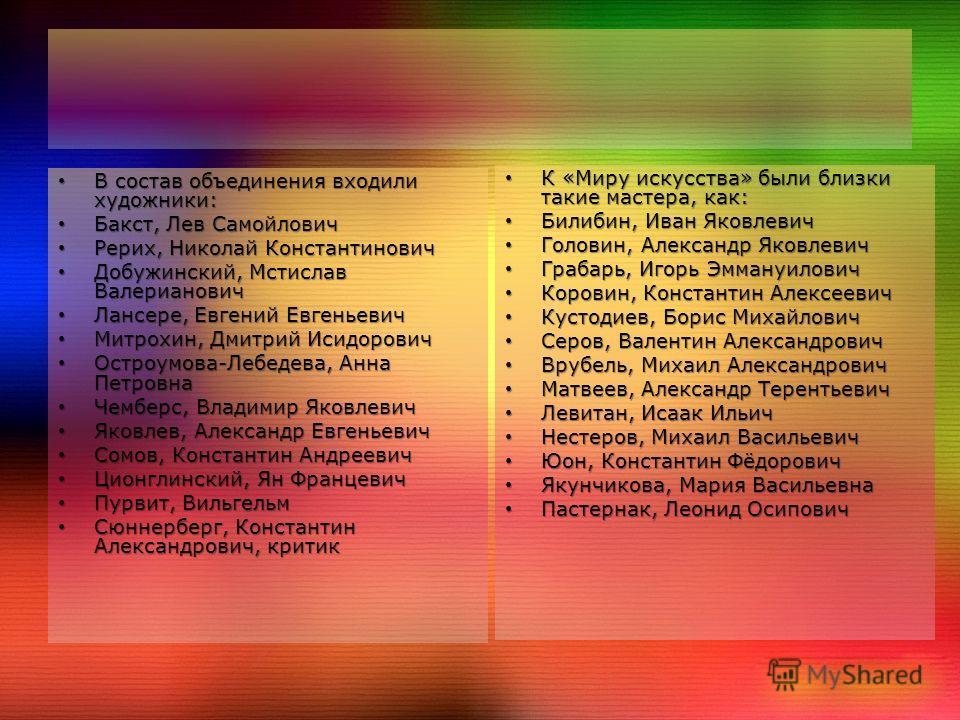 В состав объединения входили художники: В состав объединения входили художники: Бакст, Лев Самойлович Бакст, Лев Самойлович Рерих, Николай Константинович Рерих, Николай Константинович Добужинский, Мстислав Валерианович Добужинский, Мстислав Валериано