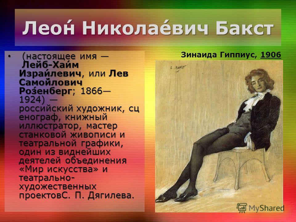 Лео́н Никола́евич Бакст (настоящее имя Лейб-Ха́им Изра́илевич, или Лев Само́йлович Ро́зенберг; 1866 1924) российский художник, сц енограф, книжный иллюстратор, мастер станковой живописи и театральной графики, один из виднейших деятелей объединения «М