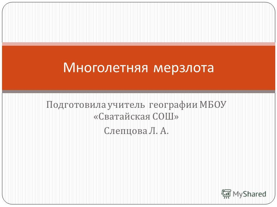 Подготовила учитель географии МБОУ « Сватайская СОШ » Слепцова Л. А. Многолетняя мерзлота