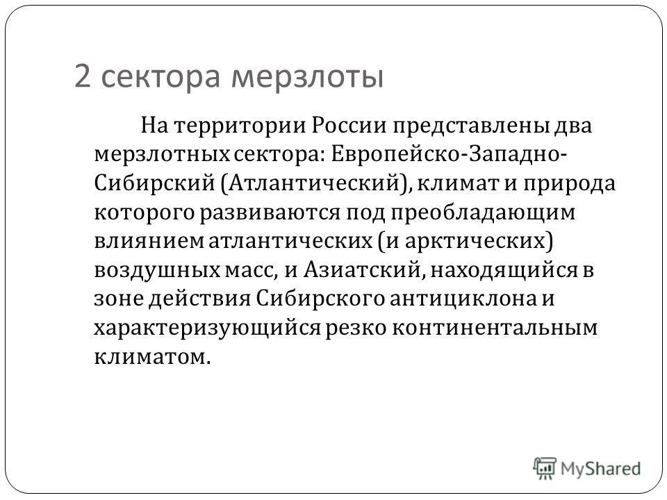 2 сектора мерзлоты На территории России представлены два мерзлотных сектора : Европейско - Западно - Сибирский ( Атлантический ), климат и природа которого развиваются под преобладающим влиянием атлантических ( и арктических ) воздушных масс, и Азиат