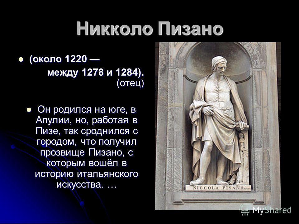 Никколо Пизано (около 1220 (около 1220 между 1278 и 1284). (отец) Он родился на юге, в Апулии, но, работая в Пизе, так сроднился с городом, что получил прозвище Пизано, с которым вошёл в историю итальянского искусства. … Он родился на юге, в Апулии,