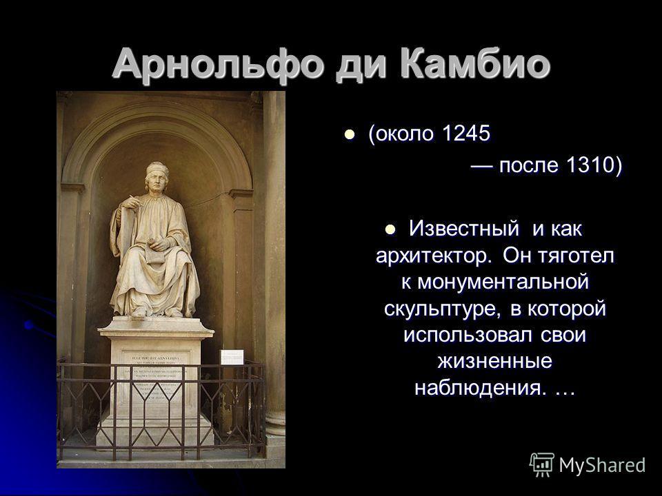 Арнольфо ди Камбио (около 1245 (около 1245 после 1310) после 1310) Известный и как архитектор. Он тяготел к монументальной скульптуре, в которой использовал свои жизненные наблюдения. … Известный и как архитектор. Он тяготел к монументальной скульпту