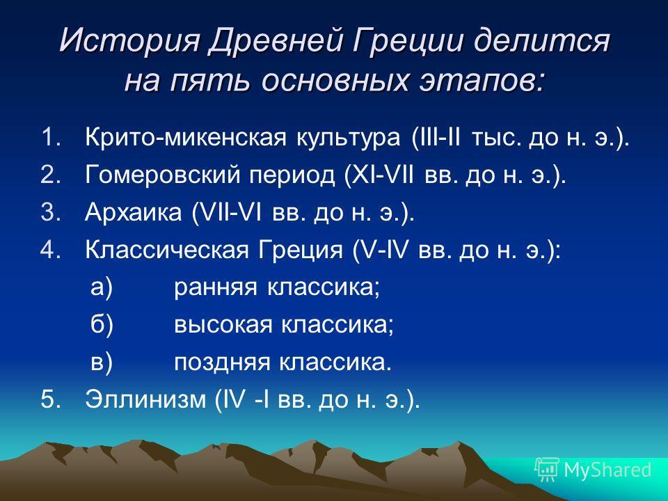 История Древней Греции делится на пять основных этапов: 1.Крито-микенская культура (III-II тыс. до н. э.). 2.Гомеровский период (XI-VII вв. до н. э.). 3.Архаика (VII-VI вв. до н. э.). 4.Классическая Греция (V-IV вв. до н. э.): а)ранняя классика; б)вы