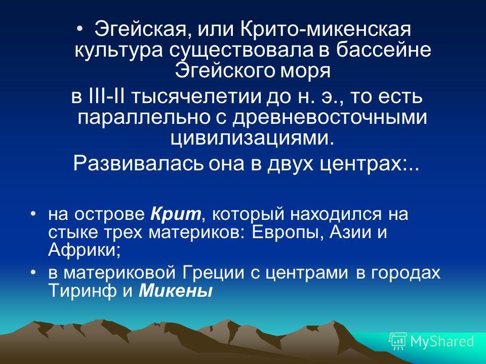 Эгейская, или Крито-микенская культура существовала в бассейне Эгейского моря в III-II тысячелетии до н. э., то есть параллельно с древневосточными цивилизациями. Развивалась она в двух центрах:.. на острове Крит, который находился на стыке трех мате