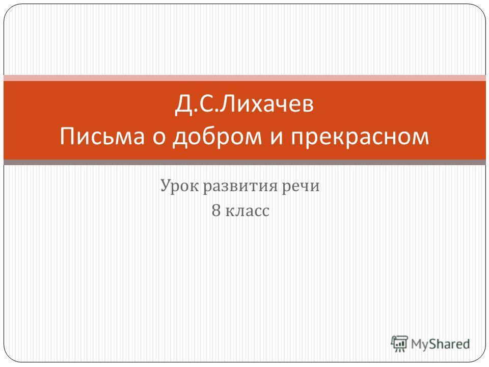 Урок развития речи 8 класс Д. С. Лихачев Письма о добром и прекрасном