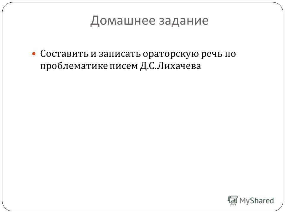 Домашнее задание Составить и записать ораторскую речь по проблематике писем Д. С. Лихачева