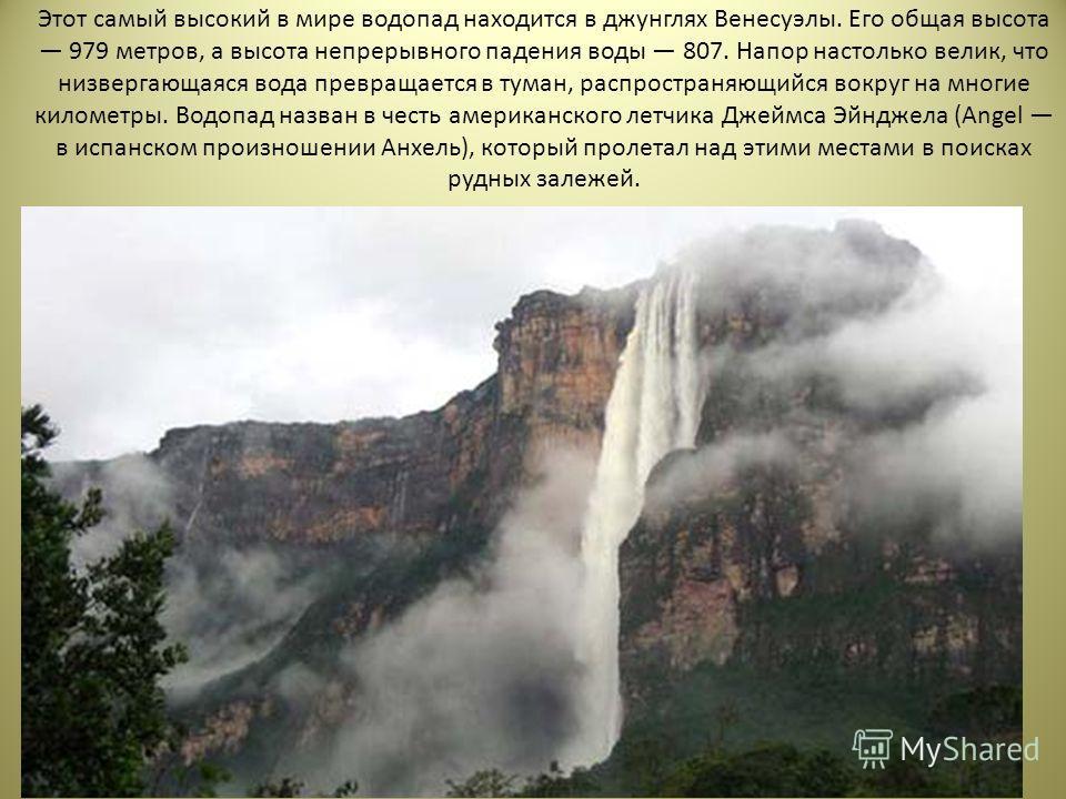 Этот самый высокий в мире водопад находится в джунглях Венесуэлы. Его общая высота 979 метров, а высота непрерывного падения воды 807. Напор настолько велик, что низвергающаяся вода превращается в туман, распространяющийся вокруг на многие километры.