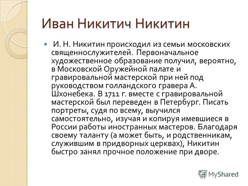 Иван Никитич Никитин И. Н. Никитин происходил из семьи московских священнослужителей. Первоначальное художественное образование получил, вероятно, в Московской Оружейной палате и гравировальной мастерской при ней под руководством голландского гравера