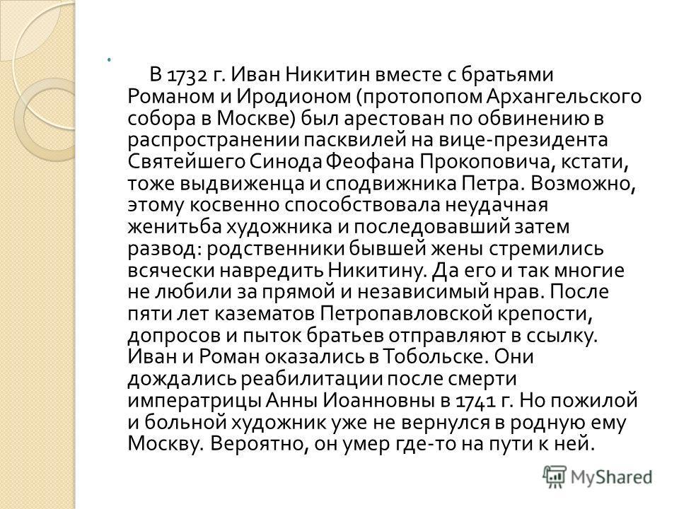 В 1732 г. Иван Никитин вместе с братьями Романом и Иродионом ( протопопом Архангельского собора в Москве ) был арестован по обвинению в распространении пасквилей на вице - президента Святейшего Синода Феофана Прокоповича, кстати, тоже выдвиженца и сп