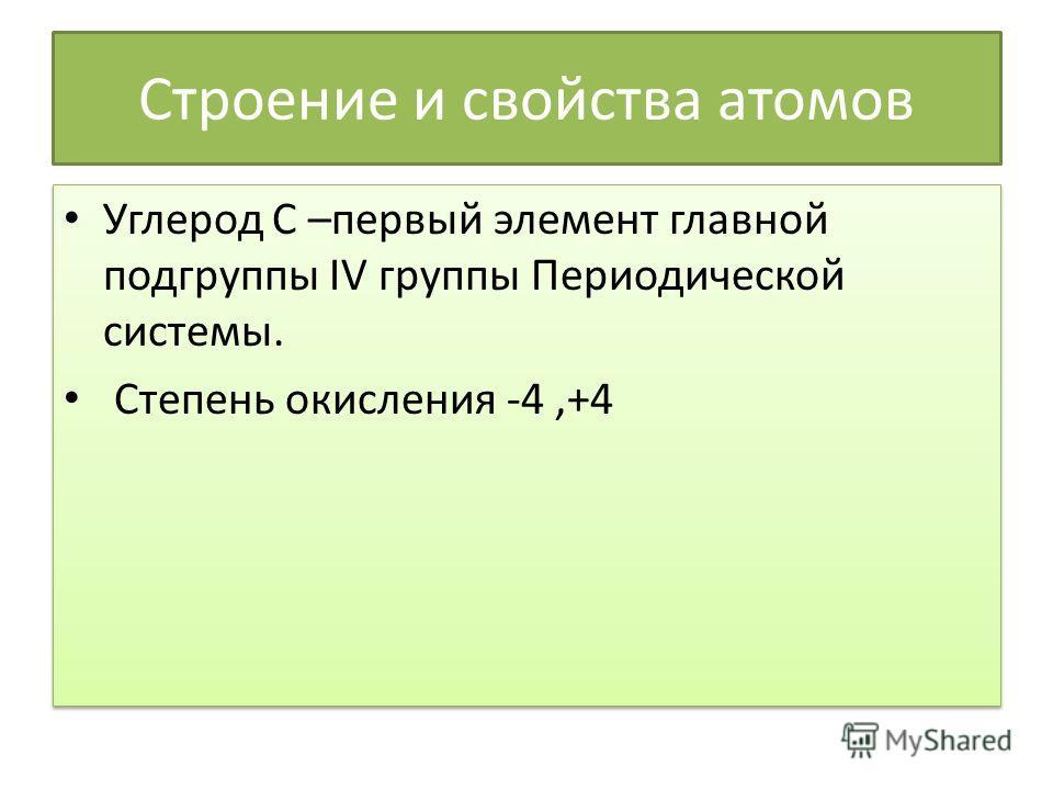 Строение и свойства атомов Углерод С –первый элемент главной подгруппы IV группы Периодической системы. Степень окисления -4,+4 Углерод С –первый элемент главной подгруппы IV группы Периодической системы. Степень окисления -4,+4