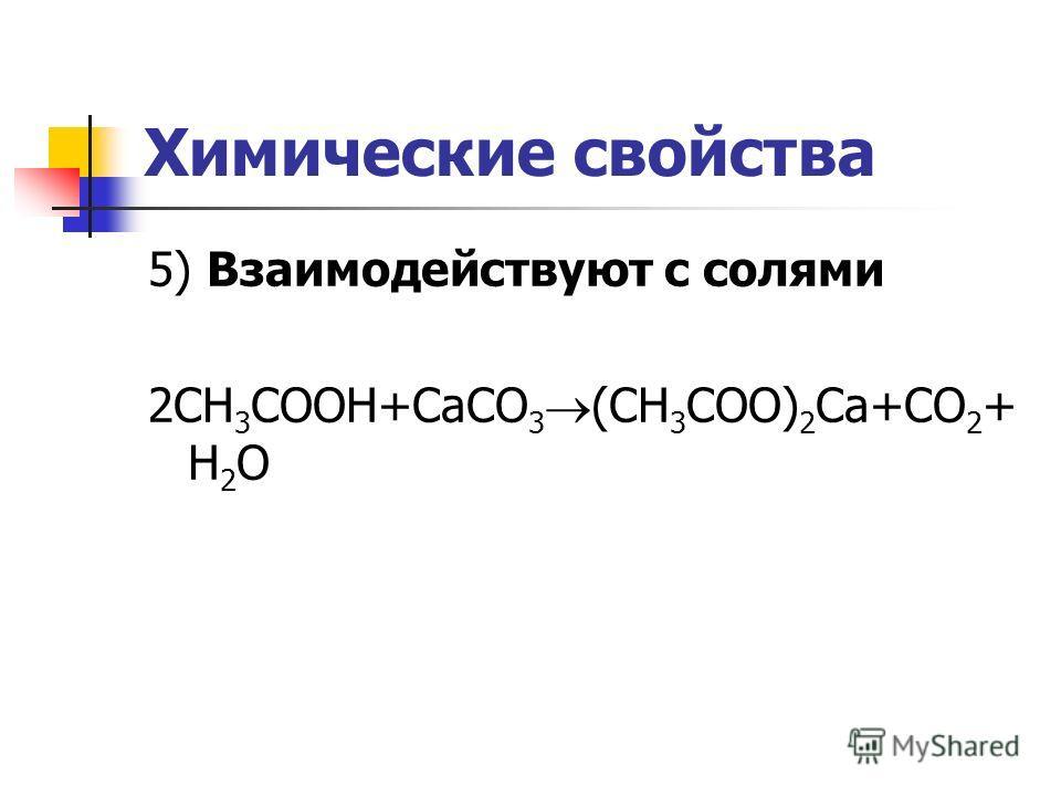 Химические свойства 5) Взаимодействуют с солями 2CH 3 COOH+CaCO 3 (CH 3 COO) 2 Ca+CO 2 + H 2 O
