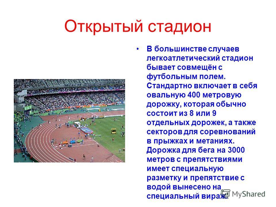 Открытый стадион В большинстве случаев легкоатлетический стадион бывает совмещён с футбольным полем. Стандартно включает в себя овальную 400 метровую дорожку, которая обычно состоит из 8 или 9 отдельных дорожек, а также секторов для соревнований в пр