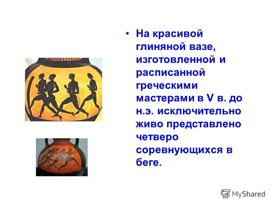 На красивой глиняной вазе, изготовленной и расписанной греческими мастерами в V в. до н.э. исключительно живо представлено четверо соревнующихся в беге.