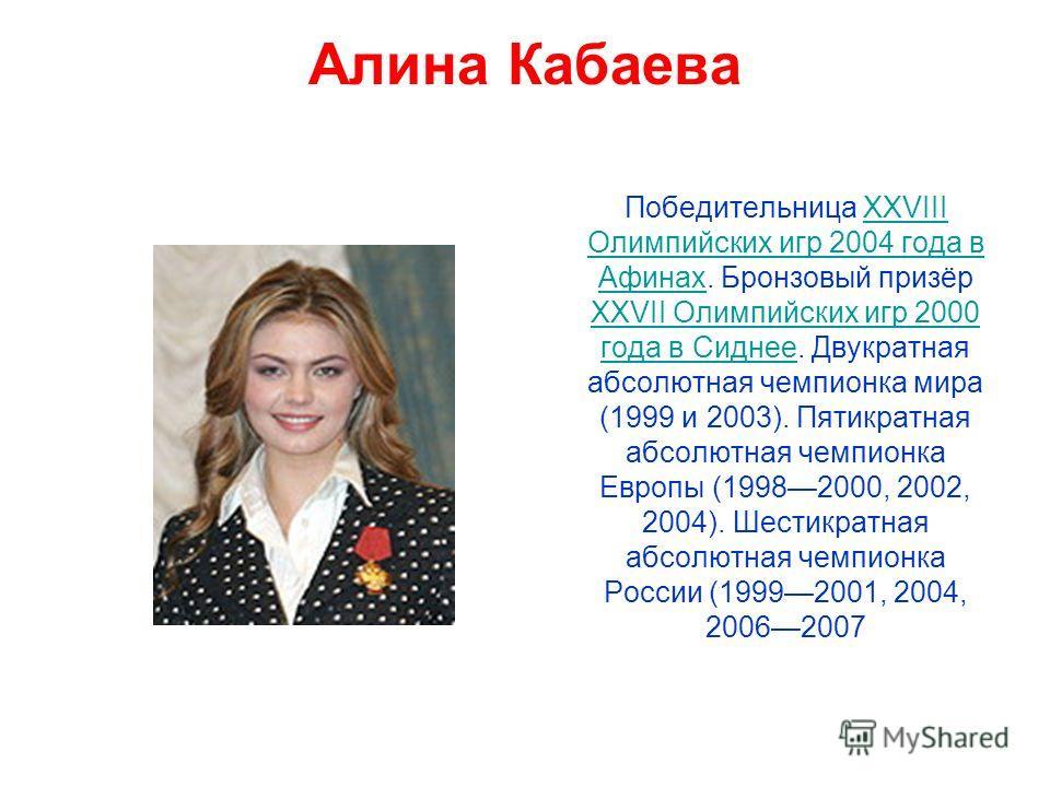 Алина Кабаева Победительница XXVIII Олимпийских игр 2004 года в Афинах. Бронзовый призёр XXVII Олимпийских игр 2000 года в Сиднее. Двукратная абсолютная чемпионка мира (1999 и 2003). Пятикратная абсолютная чемпионка Европы (19982000, 2002, 2004). Шес
