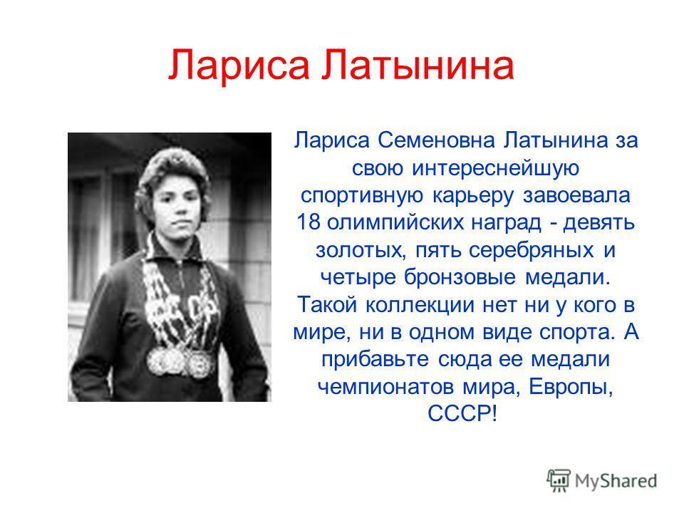 Лариса Латынина Лариса Семеновна Латынина за свою интереснейшую спортивную карьеру завоевала 18 олимпийских наград - девять золотых, пять серебряных и четыре бронзовые медали. Такой коллекции нет ни у кого в мире, ни в одном виде спорта. А прибавьте