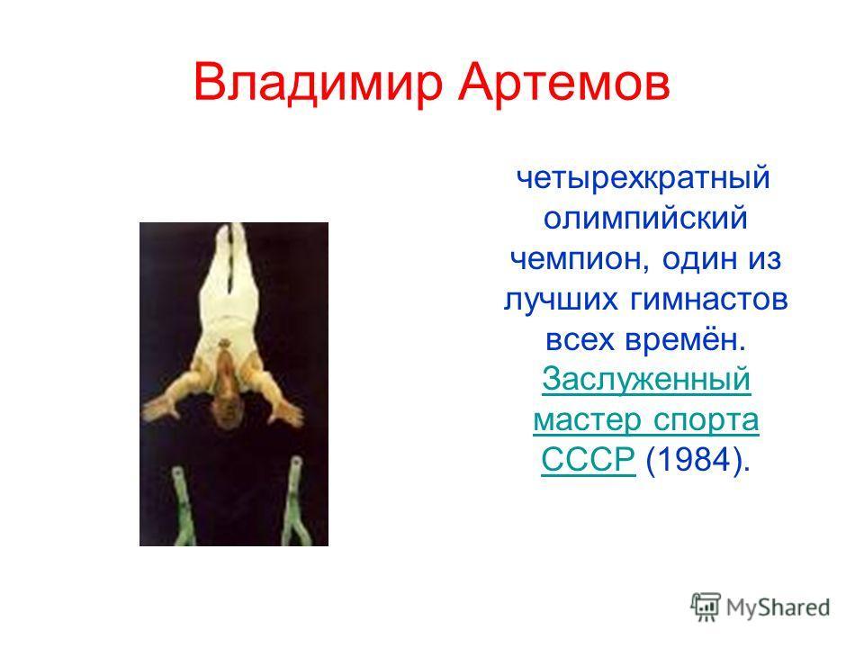 Владимир Артемов четырехкратный олимпийский чемпион, один из лучших гимнастов всех времён. Заслуженный мастер спорта СССР (1984). Заслуженный мастер спорта СССР