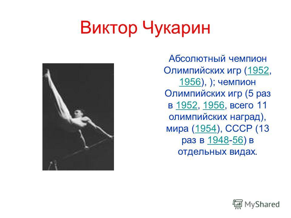 Виктор Чукарин Абсолютный чемпион Олимпийских игр (1952, 1956), ); чемпион Олимпийских игр (5 раз в 1952, 1956, всего 11 олимпийских наград), мира (1954), СССР (13 раз в 1948-56) в отдельных видах.1952 1956195219561954194856