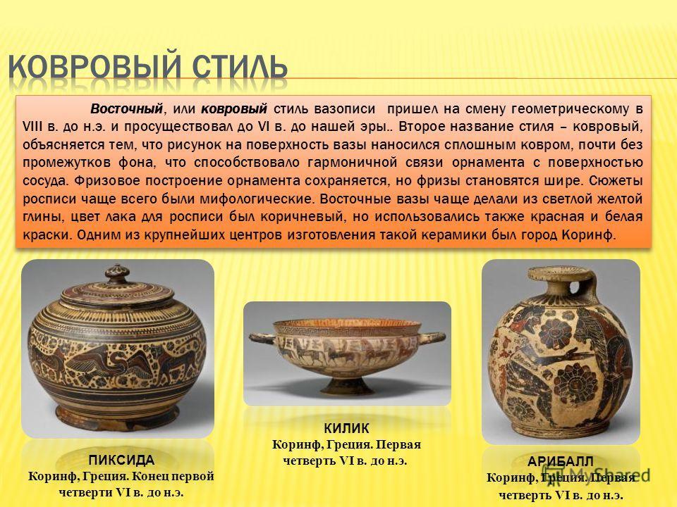 Восточный, или ковровый стиль вазописи пришел на смену геометрическому в VIII в. до н.э. и просуществовал до VI в. до нашей эры.. Второе название стиля – ковровый, объясняется тем, что рисунок на поверхность вазы наносился сплошным ковром, почти без