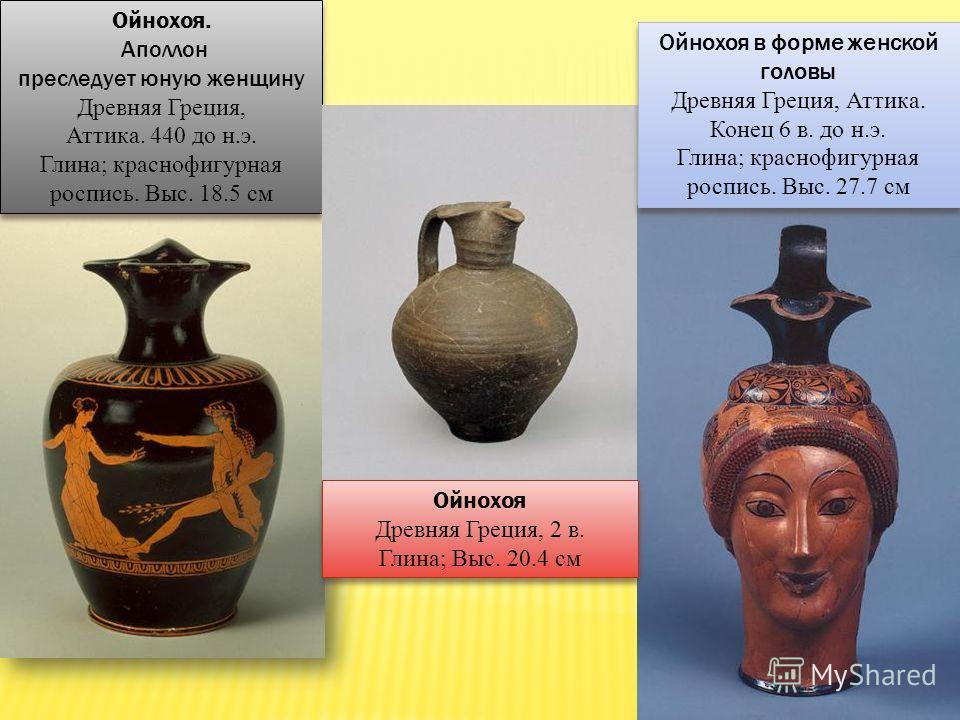 ОЙНОХОЯ (от греч. oinos - вино, cheo - лью) - древнегреческий сосуд для вина; представляет собой кувшин яйцевидной формы с одной ручкой и тремя сливами (носиками), из которого одновременно можно было наливать в три чаши. Ойнохоя. Аполлон преследует ю