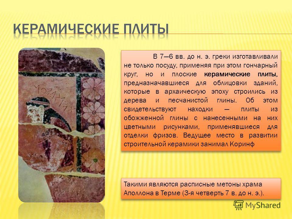 В 76 вв. до н. э. греки изготавливали не только посуду, применяя при этом гончарный круг, но и плоские керамические плиты, предназначавшиеся для облицовки зданий, которые в архаическую эпоху строились из дерева и песчанистой глины. Об этом свидетельс