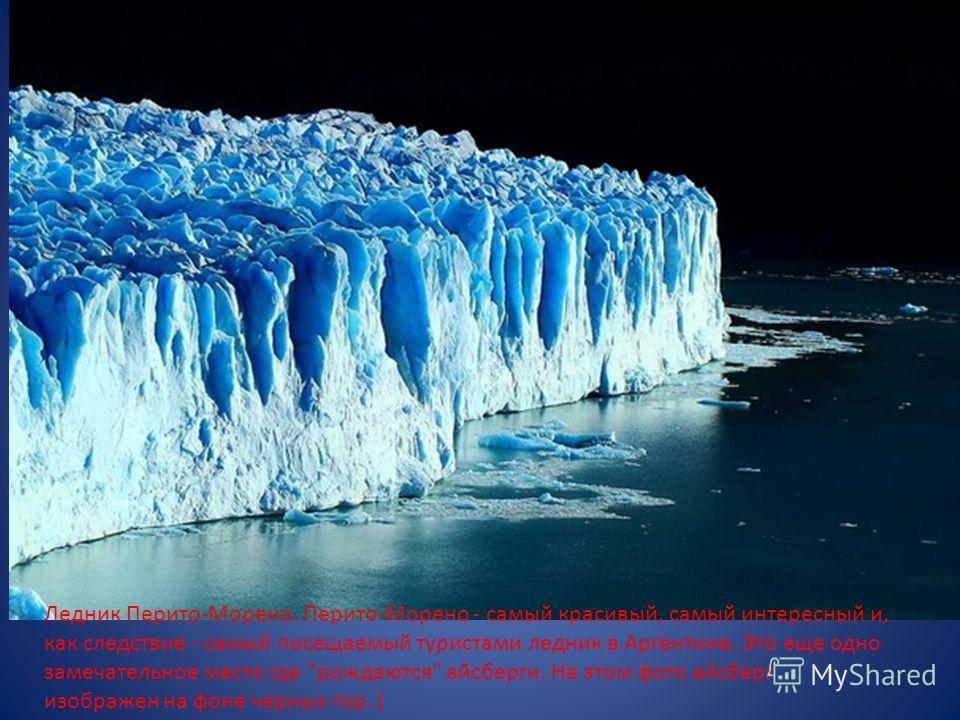 Ледник Перито-Морено. Перито-Морено - самый красивый, самый интересный и, как следствие - самый посещаемый туристами ледник в Аргентине. Это еще одно замечательное место где рождаются айсберги. На этом фото айсберг изображен на фоне черных гор. (