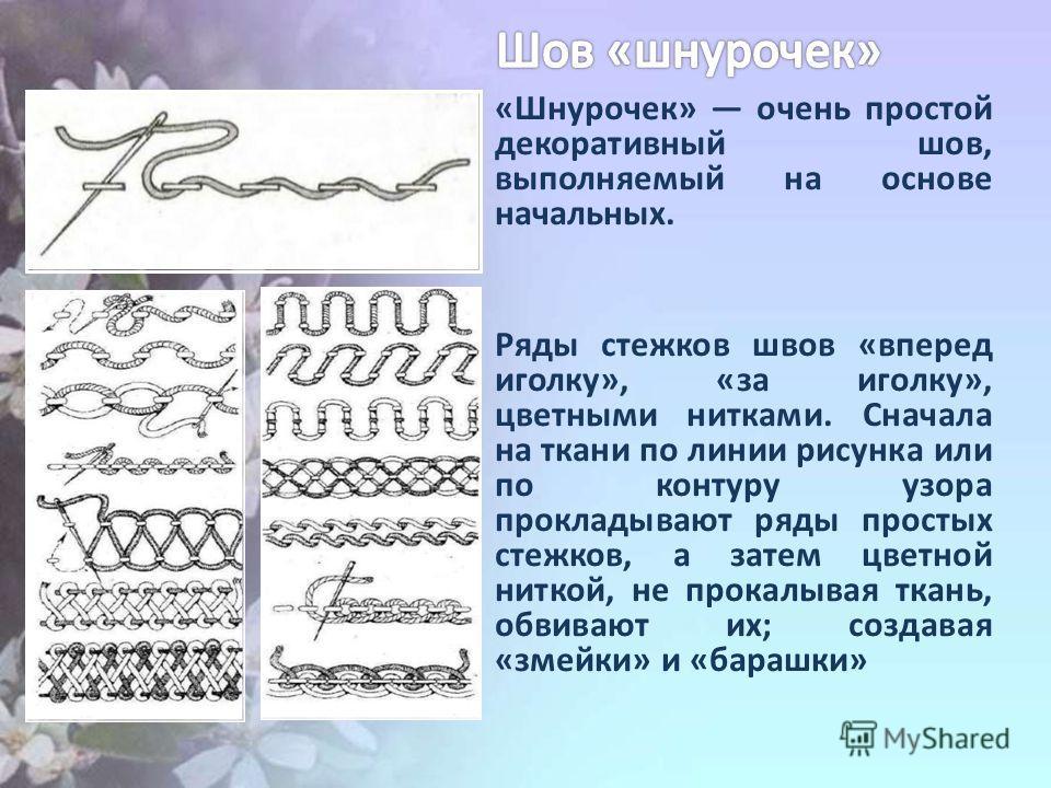«Шнурочек» очень простой декоративный шов, выполняемый на основе начальных. Ряды стежков швов «вперед иголку», «за иголку», цветными нитками. Сначала на ткани по линии рисунка или по контуру узора прокладывают ряды простых стежков, а затем цветной ни