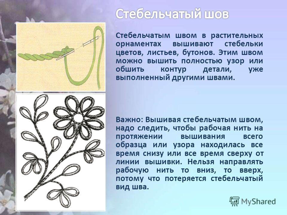 Стебельчатым швом в растительных орнаментах вышивают стебельки цветов, листьев, бутонов. Этим швом можно вышить полностью узор или обшить контур детали, уже выполненный другими швами. Важно: Вышивая стебельчатым швом, надо следить, чтобы рабочая нить
