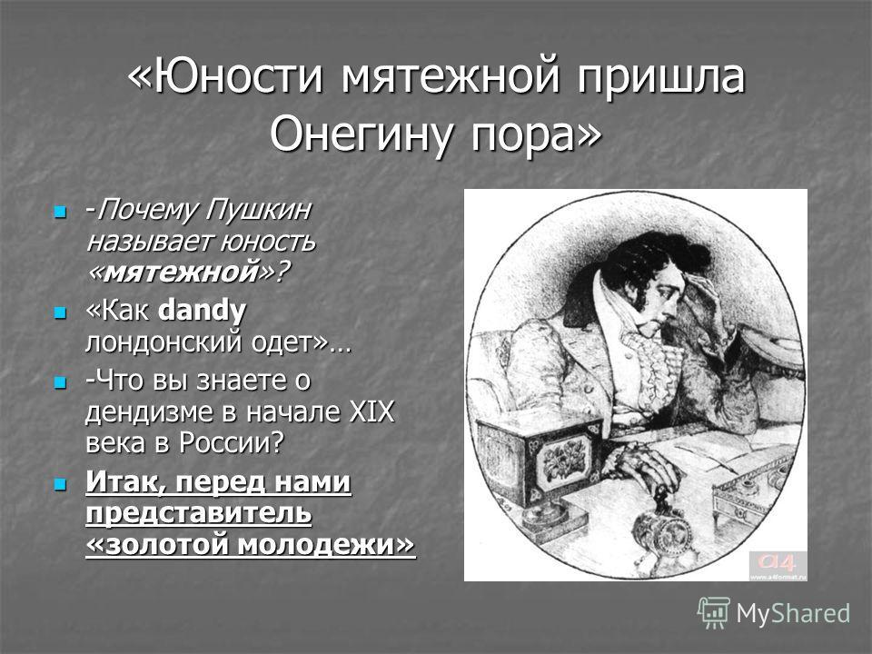 «Юности мятежной пришла Онегину пора» -Почему Пушкин называет юность «мятежной»? -Почему Пушкин называет юность «мятежной»? «Как dandy лондонский одет»… «Как dandy лондонский одет»… -Что вы знаете о дендизме в начале XIX века в России? -Что вы знаете