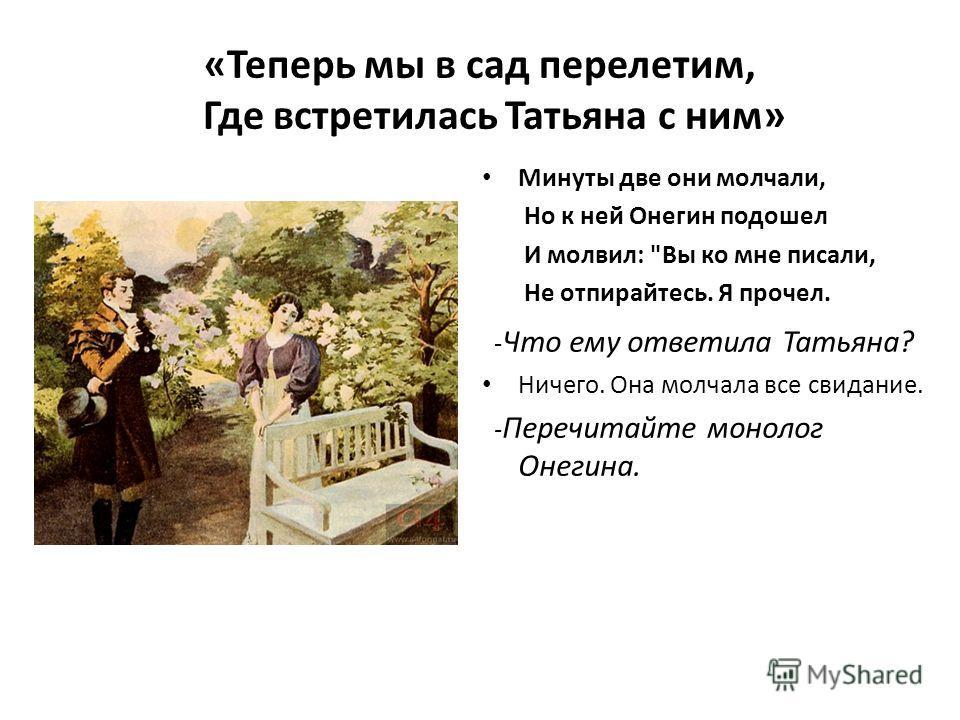 «Теперь мы в сад перелетим, Где встретилась Татьяна с ним» Минуты две они молчали, Но к ней Онегин подошел И молвил: